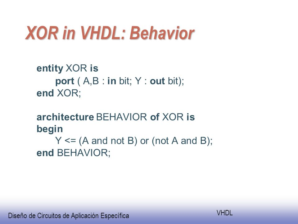 Diseño de Circuitos de Aplicación Específica VHDL XOR in VHDL: Behavior entity XOR is port ( A,B : in bit; Y : out bit); end XOR; architecture BEHAVIOR of XOR is begin Y <= (A and not B) or (not A and B); end BEHAVIOR;