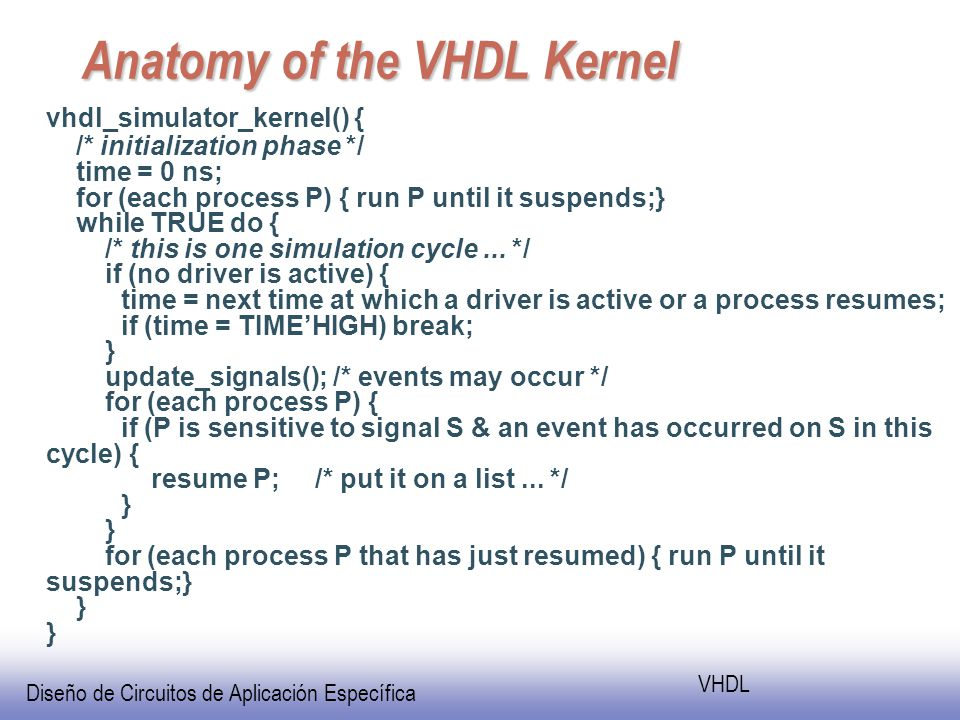 Diseño de Circuitos de Aplicación Específica VHDL Anatomy of the VHDL Kernel vhdl_simulator_kernel() { /* initialization phase */ time = 0 ns; for (each process P) { run P until it suspends;} while TRUE do { /* this is one simulation cycle...