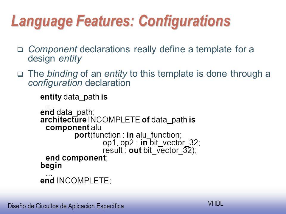 Diseño de Circuitos de Aplicación Específica VHDL Language Features: Configurations Component declarations really define a template for a design entity The binding of an entity to this template is done through a configuration declaration entity data_path is...