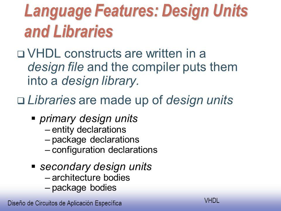Diseño de Circuitos de Aplicación Específica VHDL Language Features: Design Units and Libraries VHDL constructs are written in a design file and the compiler puts them into a design library.