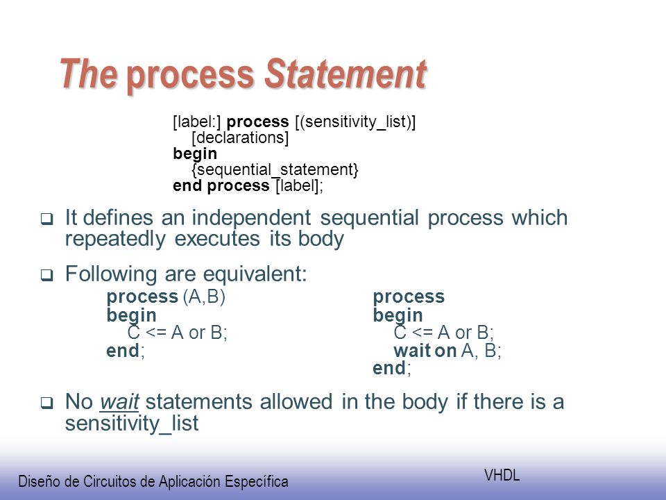 Diseño de Circuitos de Aplicación Específica VHDL The process Statement [label:] process [(sensitivity_list)] [declarations] begin {sequential_statement} end process [label]; It defines an independent sequential process which repeatedly executes its body Following are equivalent: process (A,B)process beginbegin C <= A or B; C <= A or B; end; wait on A, B; end; No wait statements allowed in the body if there is a sensitivity_list