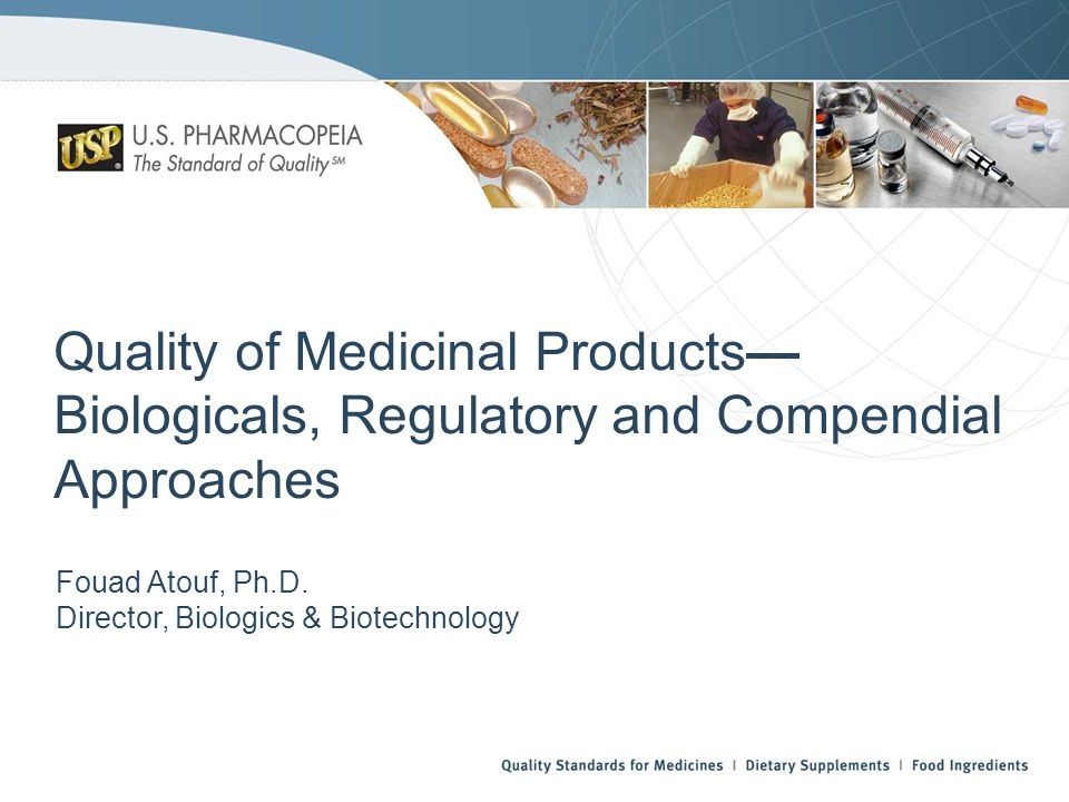 Quality of Medicinal Products Biologicals, Regulatory and Compendial Approaches Fouad Atouf, Ph.D.