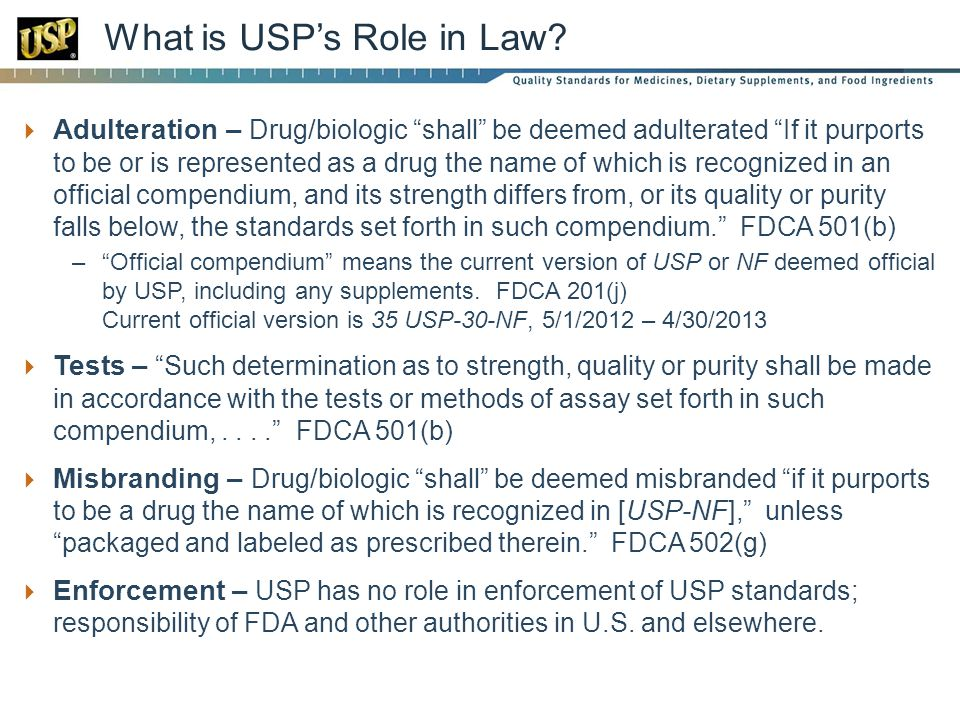 Adulteration – Drug/biologic shall be deemed adulterated If it purports to be or is represented as a drug the name of which is recognized in an official compendium, and its strength differs from, or its quality or purity falls below, the standards set forth in such compendium.