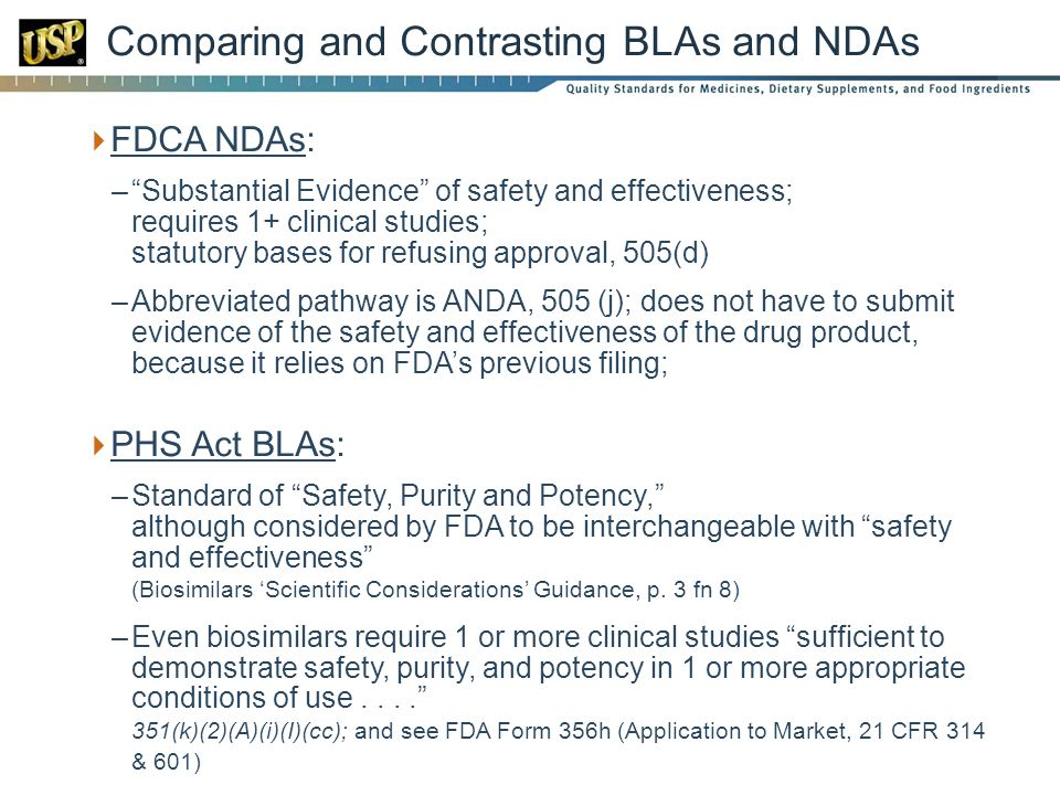 FDCA NDAs: –Substantial Evidence of safety and effectiveness; requires 1+ clinical studies; statutory bases for refusing approval, 505(d) –Abbreviated pathway is ANDA, 505 (j); does not have to submit evidence of the safety and effectiveness of the drug product, because it relies on FDAs previous filing; PHS Act BLAs: –Standard of Safety, Purity and Potency, although considered by FDA to be interchangeable with safety and effectiveness (Biosimilars Scientific Considerations Guidance, p.