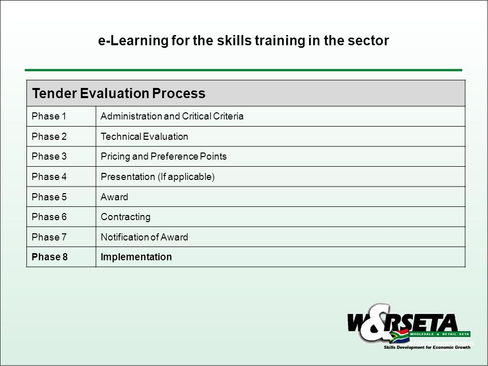 Tender Evaluation Process Phase 1Administration and Critical Criteria Phase 2Technical Evaluation Phase 3Pricing and Preference Points Phase 4Presentation (If applicable) Phase 5Award Phase 6Contracting Phase 7Notification of Award Phase 8Implementation e-Learning for the skills training in the sector