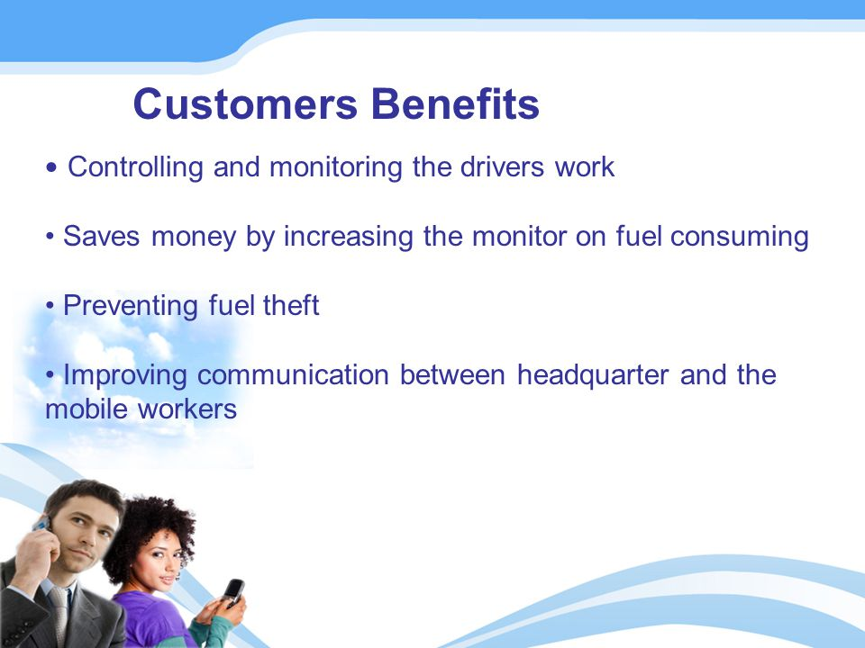 Customers Benefits Controlling and monitoring the drivers work Saves money by increasing the monitor on fuel consuming Preventing fuel theft Improving communication between headquarter and the mobile workers