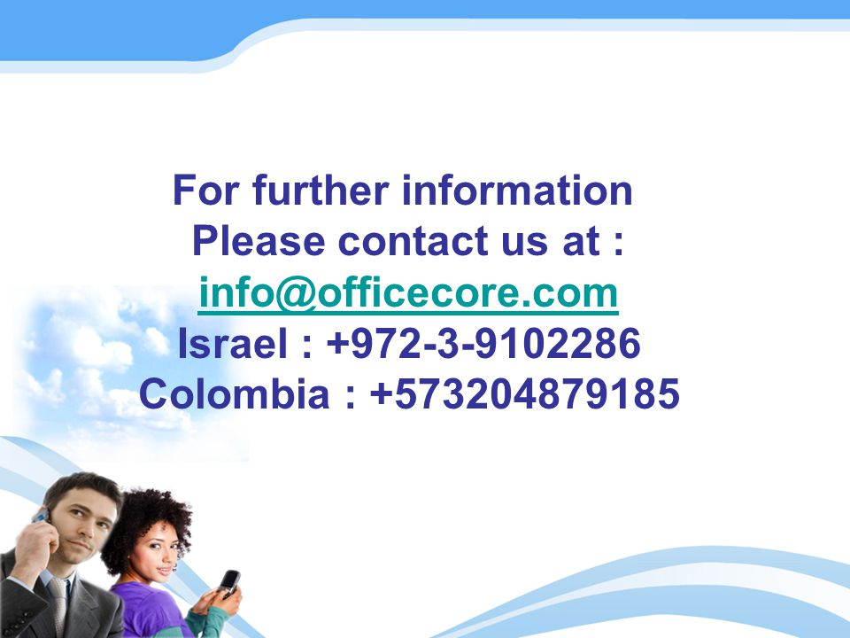 For further information Please contact us at : info@officecore.com Israel : +972-3-9102286 Colombia : +573204879185 info@officecore.com