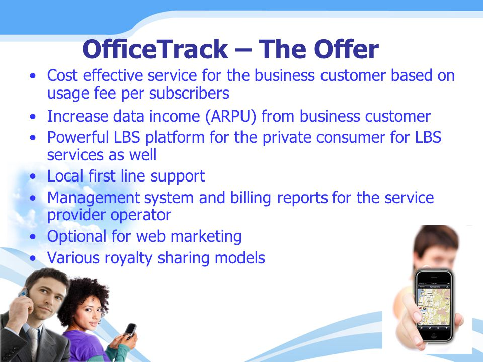 OfficeTrack – The Offer Cost effective service for the business customer based on usage fee per subscribers Increase data income (ARPU) from business customer Powerful LBS platform for the private consumer for LBS services as well Local first line support Management system and billing reports for the service provider operator Optional for web marketing Various royalty sharing models
