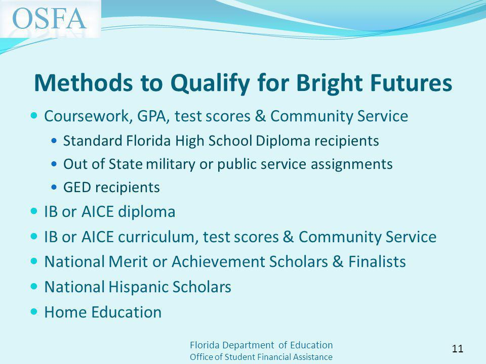 Florida Department of Education Office of Student Financial Assistance Methods to Qualify for Bright Futures Coursework, GPA, test scores & Community Service Standard Florida High School Diploma recipients Out of State military or public service assignments GED recipients IB or AICE diploma IB or AICE curriculum, test scores & Community Service National Merit or Achievement Scholars & Finalists National Hispanic Scholars Home Education 11