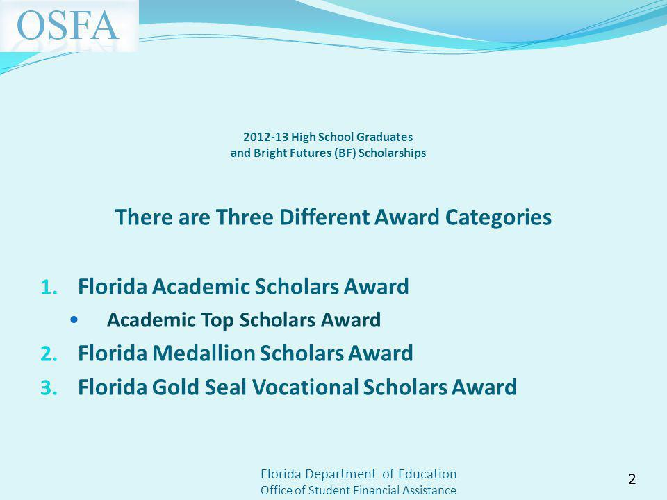 Florida Department of Education Office of Student Financial Assistance 2012-13 High School Graduates and Bright Futures (BF) Scholarships There are Three Different Award Categories 1.