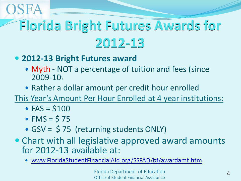 Florida Department of Education Office of Student Financial Assistance Florida Bright Futures Awards for 2012-13 2012-13 Bright Futures award Myth - NOT a percentage of tuition and fees (since 2009-10 ) Rather a dollar amount per credit hour enrolled This Years Amount Per Hour Enrolled at 4 year institutions: FAS = $100 FMS = $ 75 GSV = $ 75 (returning students ONLY) Chart with all legislative approved award amounts for 2012-13 available at: www.FloridaStudentFinancialAid.org/SSFAD/bf/awardamt.htm 4