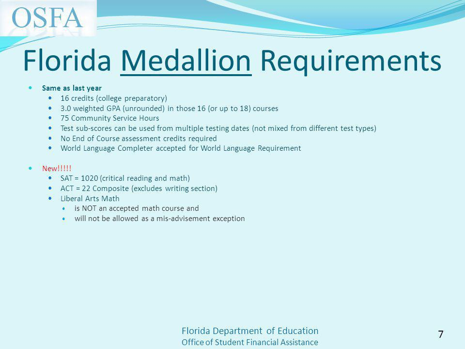 Florida Department of Education Office of Student Financial Assistance Florida Medallion Requirements Same as last year 16 credits (college preparatory) 3.0 weighted GPA (unrounded) in those 16 (or up to 18) courses 75 Community Service Hours Test sub-scores can be used from multiple testing dates (not mixed from different test types) No End of Course assessment credits required World Language Completer accepted for World Language Requirement New!!!!.