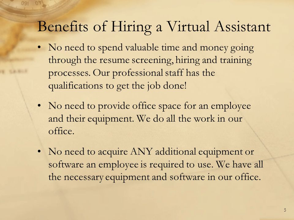 Benefits of Hiring a Virtual Assistant 5 No need to spend valuable time and money going through the resume screening, hiring and training processes. O