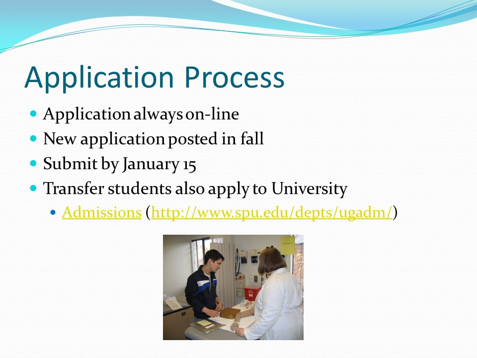 Application Process Application always on-line New application posted in fall Submit by January 15 Transfer students also apply to University Admissions (http://www.spu.edu/depts/ugadm/) Admissionshttp://www.spu.edu/depts/ugadm/
