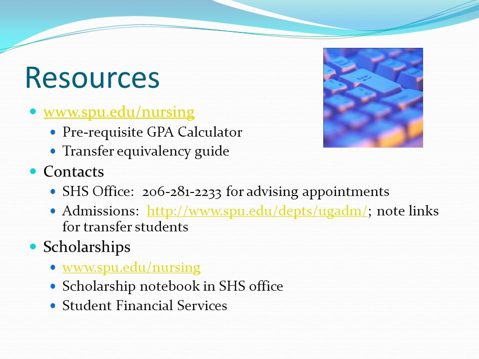 Resources   Pre-requisite GPA Calculator Transfer equivalency guide Contacts SHS Office: for advising appointments Admissions:   note links for transfer studentshttp://  Scholarships   Scholarship notebook in SHS office Student Financial Services