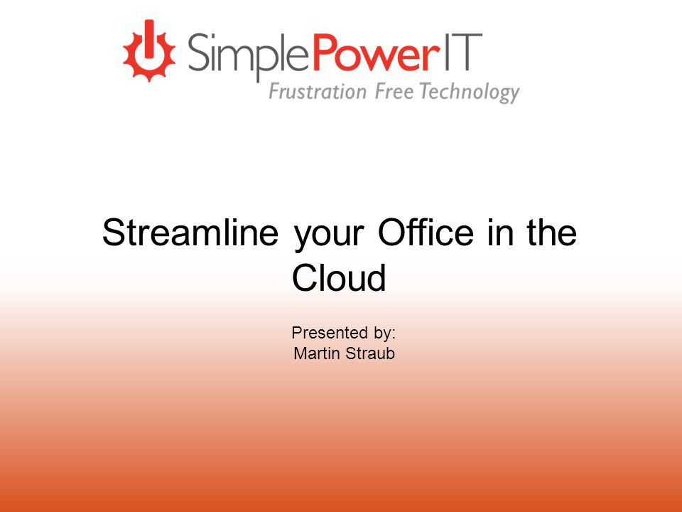 Streamline your Office in the Cloud Presented by: Martin Straub