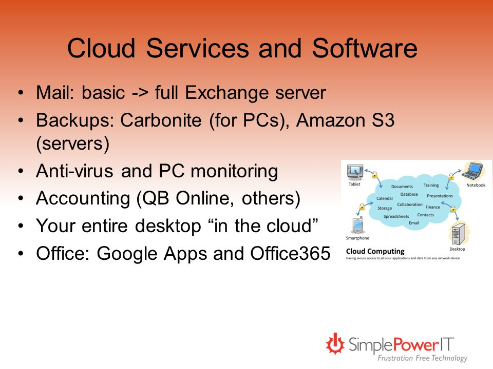 Cloud Services and Software Mail: basic -> full Exchange server Backups: Carbonite (for PCs), Amazon S3 (servers) Anti-virus and PC monitoring Accounting (QB Online, others) Your entire desktop in the cloud Office: Google Apps and Office365