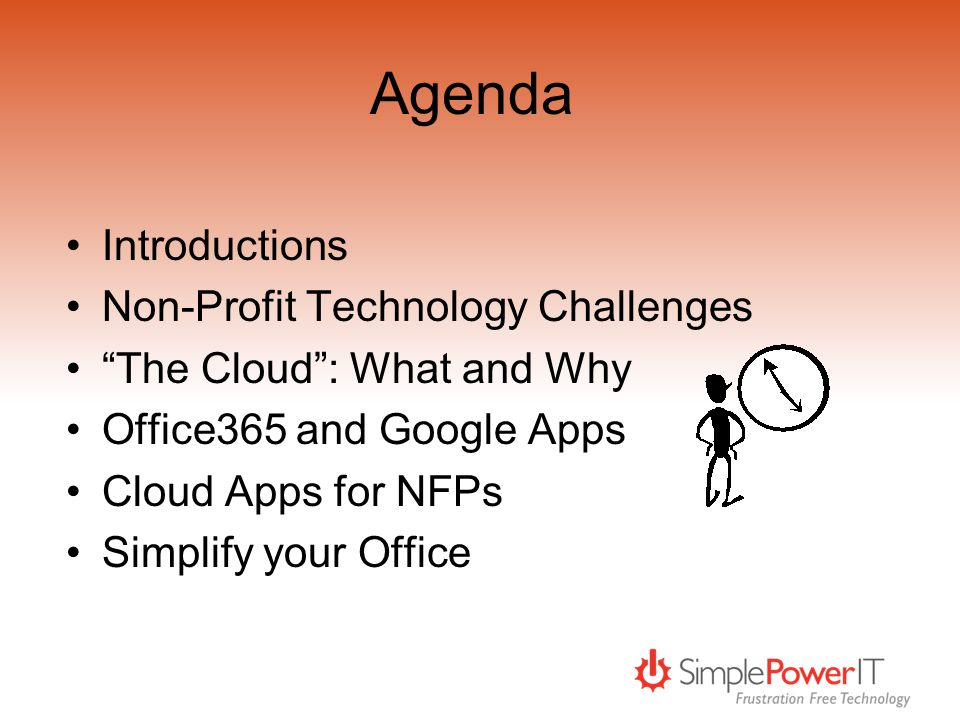 Agenda Introductions Non-Profit Technology Challenges The Cloud: What and Why Office365 and Google Apps Cloud Apps for NFPs Simplify your Office