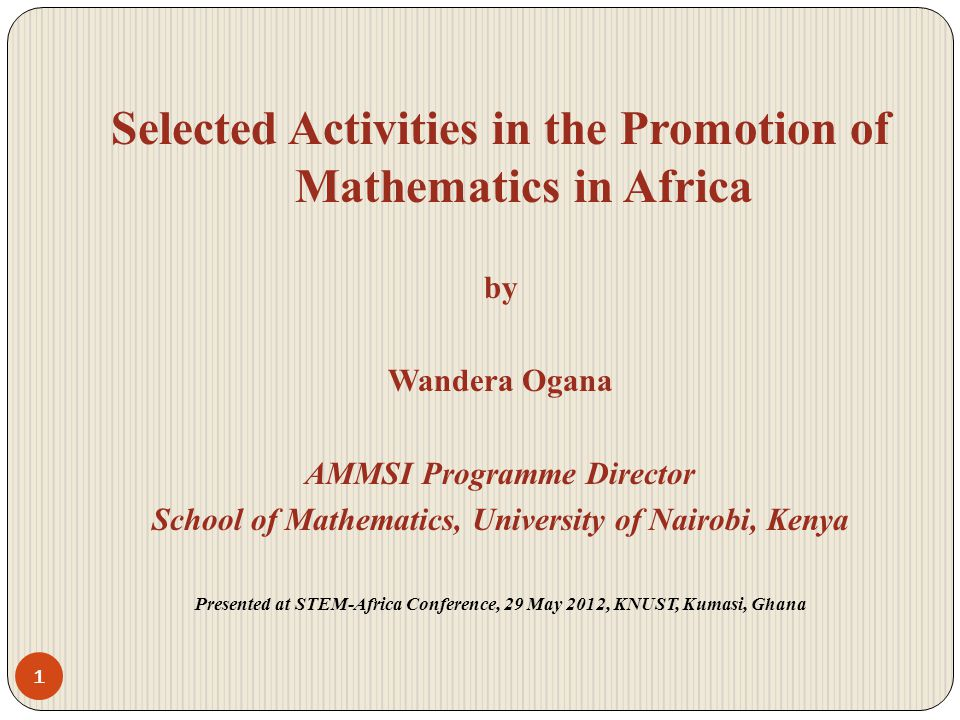Selected Activities in the Promotion of Mathematics in Africa by Wandera Ogana AMMSI Programme Director School of Mathematics, University of Nairobi, Kenya Presented at STEM-Africa Conference, 29 May 2012, KNUST, Kumasi, Ghana 1