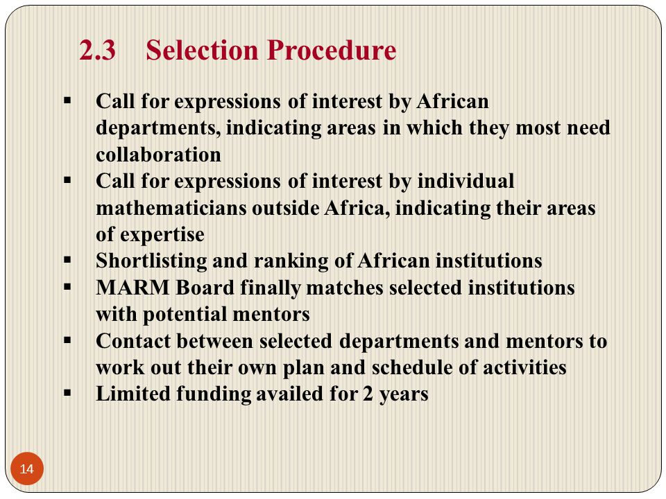 2.3Selection Procedure Call for expressions of interest by African departments, indicating areas in which they most need collaboration Call for expressions of interest by individual mathematicians outside Africa, indicating their areas of expertise Shortlisting and ranking of African institutions MARM Board finally matches selected institutions with potential mentors Contact between selected departments and mentors to work out their own plan and schedule of activities Limited funding availed for 2 years 14