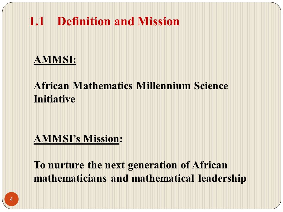 1.1Definition and Mission AMMSI: African Mathematics Millennium Science Initiative AMMSIs Mission: To nurture the next generation of African mathematicians and mathematical leadership 4