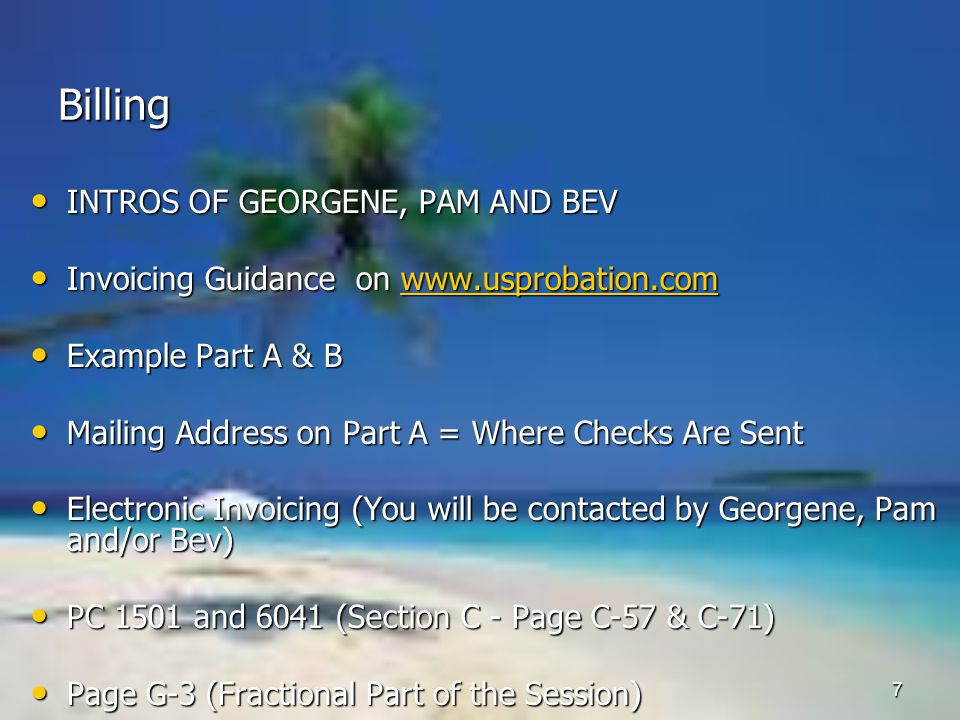 7 Billing INTROS OF GEORGENE, PAM AND BEV INTROS OF GEORGENE, PAM AND BEV Invoicing Guidance on   Invoicing Guidance on   Example Part A & B Example Part A & B Mailing Address on Part A = Where Checks Are Sent Mailing Address on Part A = Where Checks Are Sent Electronic Invoicing (You will be contacted by Georgene, Pam and/or Bev) Electronic Invoicing (You will be contacted by Georgene, Pam and/or Bev) PC 1501 and 6041 (Section C - Page C-57 & C-71) PC 1501 and 6041 (Section C - Page C-57 & C-71) Page G-3 (Fractional Part of the Session) Page G-3 (Fractional Part of the Session)