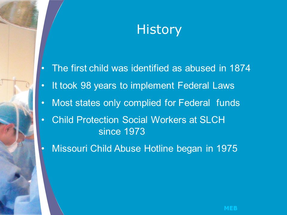 MEB The first child was identified as abused in 1874 It took 98 years to implement Federal Laws Most states only complied for Federal funds Child Protection Social Workers at SLCH since 1973 Missouri Child Abuse Hotline began in 1975 History
