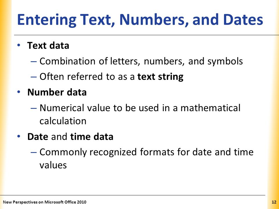XP Entering Text, Numbers, and Dates Text data – Combination of letters, numbers, and symbols – Often referred to as a text string Number data – Numerical value to be used in a mathematical calculation Date and time data – Commonly recognized formats for date and time values New Perspectives on Microsoft Office 201012