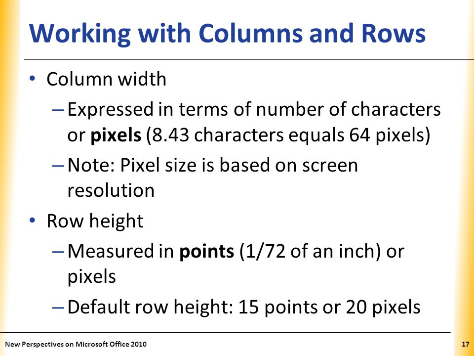 XP Working with Columns and Rows Column width – Expressed in terms of number of characters or pixels (8.43 characters equals 64 pixels) – Note: Pixel size is based on screen resolution Row height – Measured in points (1/72 of an inch) or pixels – Default row height: 15 points or 20 pixels New Perspectives on Microsoft Office 201017