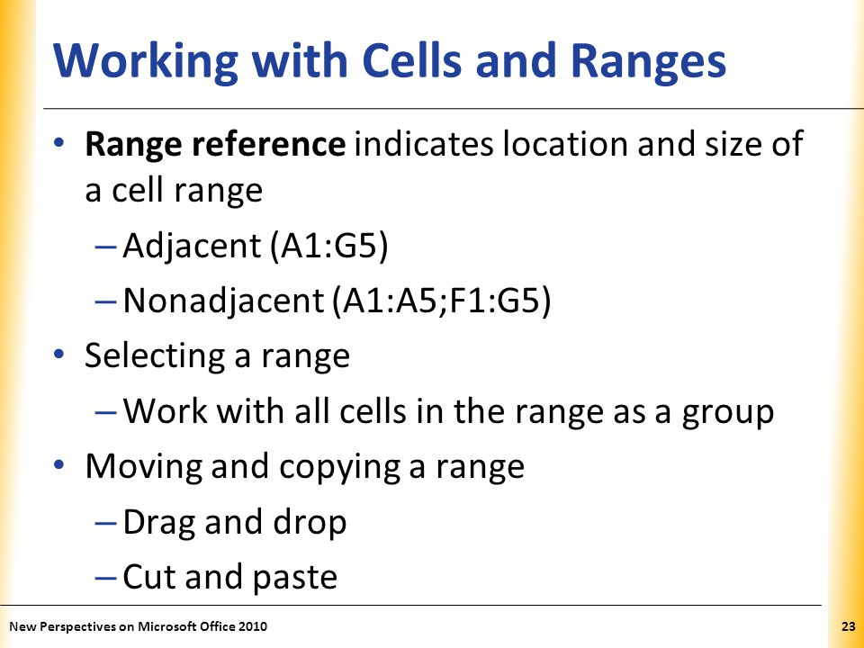 XP Working with Cells and Ranges Range reference indicates location and size of a cell range – Adjacent (A1:G5) – Nonadjacent (A1:A5;F1:G5) Selecting a range – Work with all cells in the range as a group Moving and copying a range – Drag and drop – Cut and paste New Perspectives on Microsoft Office 201023