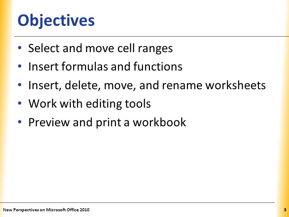 XP Printing a Workbook Print tab provides options for choosing what to print and how to print – Printout includes only the data in the worksheet – Other elements (e.g., row/column headings, gridlines) will not print by default Good practice: Review print preview before printing to ensure that printout looks exactly as you intended and avoid unnecessary reprinting New Perspectives on Microsoft Office 201044