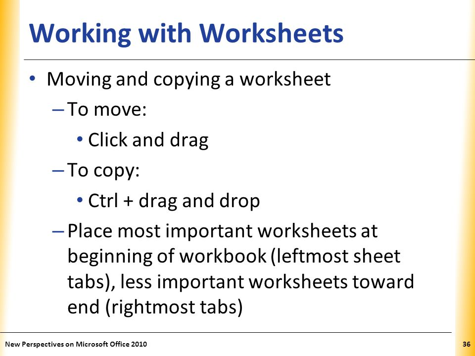 XP Working with Worksheets Moving and copying a worksheet – To move: Click and drag – To copy: Ctrl + drag and drop – Place most important worksheets at beginning of workbook (leftmost sheet tabs), less important worksheets toward end (rightmost tabs) New Perspectives on Microsoft Office 201036