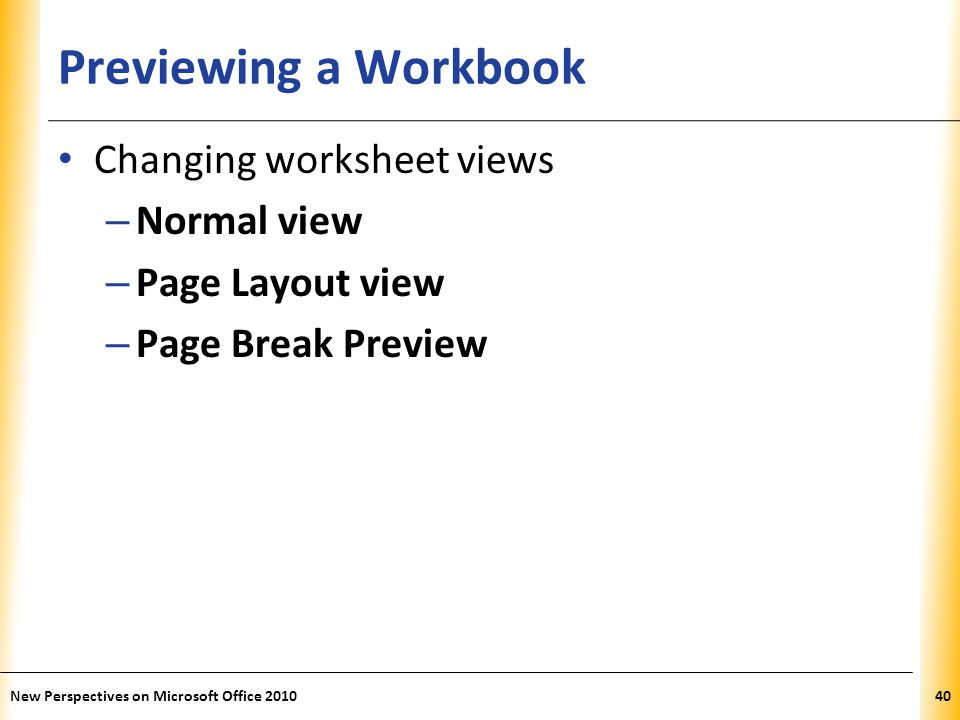 XP Previewing a Workbook Changing worksheet views – Normal view – Page Layout view – Page Break Preview New Perspectives on Microsoft Office 201040