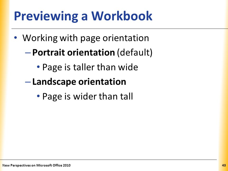 XP Previewing a Workbook Working with page orientation – Portrait orientation (default) Page is taller than wide – Landscape orientation Page is wider than tall New Perspectives on Microsoft Office 201043