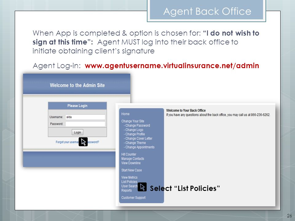 Agent Back Office When App is completed & option is chosen for: I do not wish to sign at this time: Agent MUST log into their back office to initiate obtaining clients signature Agent Log-in: www.agentusername.virtualinsurance.net/admin Select List Policies 26