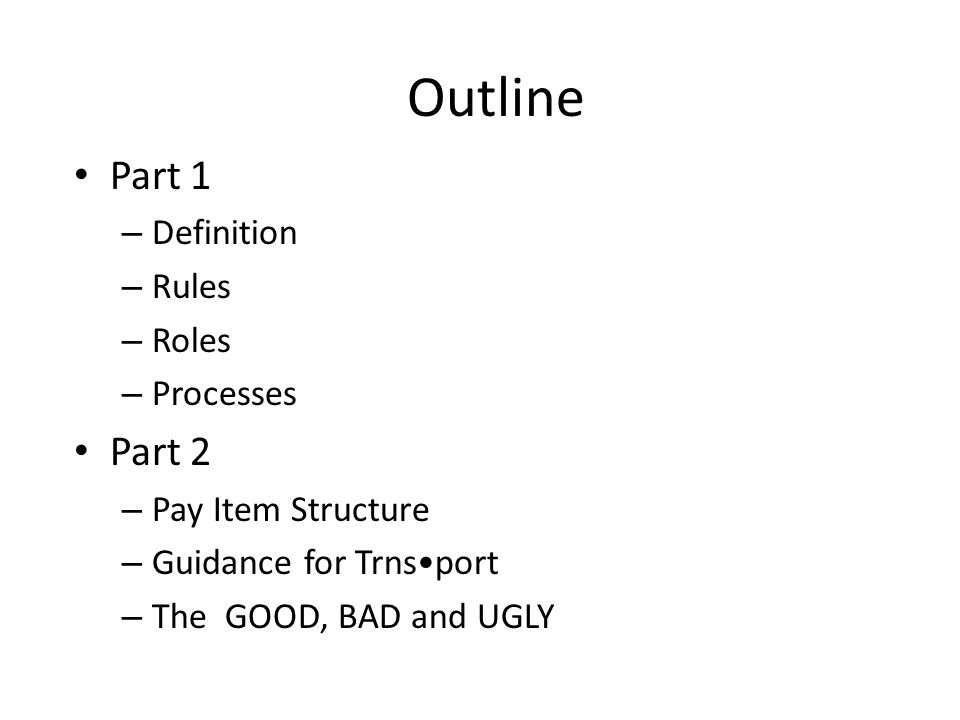 Outline Part 1 – Definition – Rules – Roles – Processes Part 2 – Pay Item Structure – Guidance for Trnsport – The GOOD, BAD and UGLY