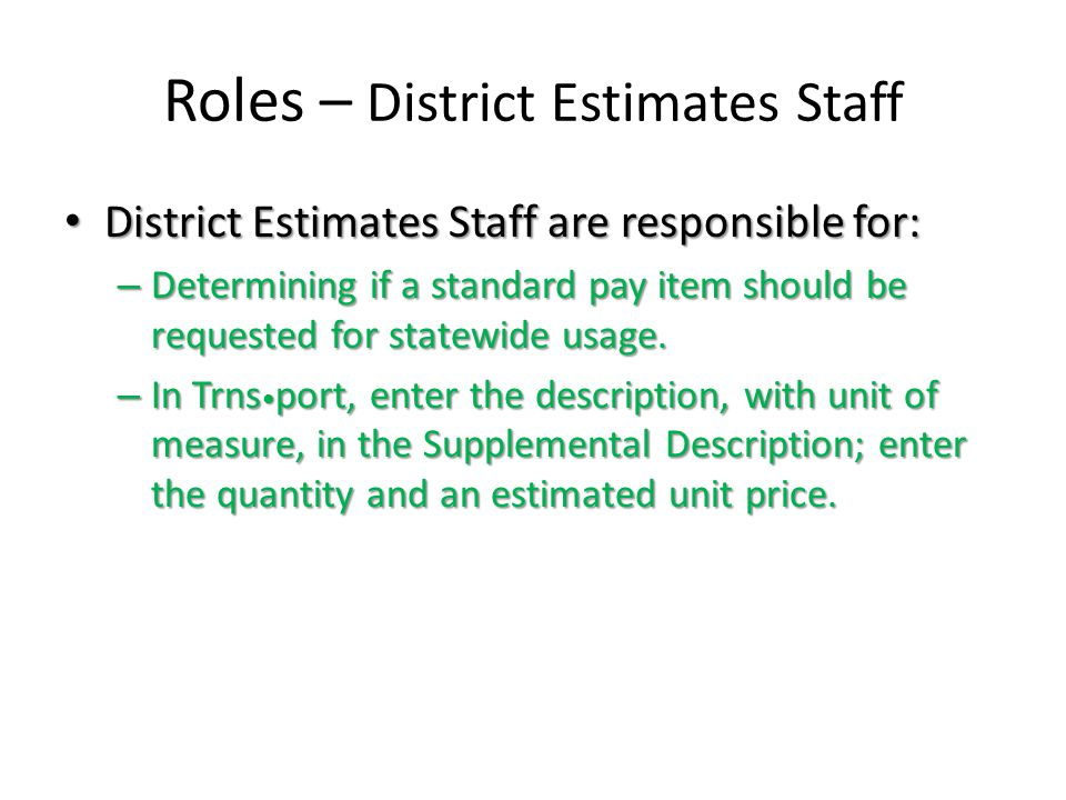 Roles – District Estimates Staff District Estimates Staff are responsible for: District Estimates Staff are responsible for: – Determining if a standard pay item should be requested for statewide usage.