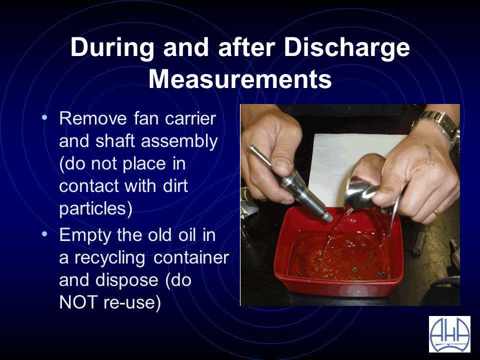 During and after Discharge Measurements Remove fan carrier and shaft assembly (do not place in contact with dirt particles) Empty the old oil in a recycling container and dispose (do NOT re-use)