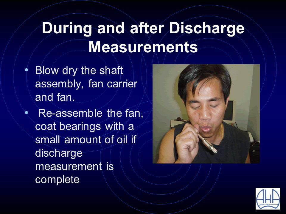 During and after Discharge Measurements Blow dry the shaft assembly, fan carrier and fan.
