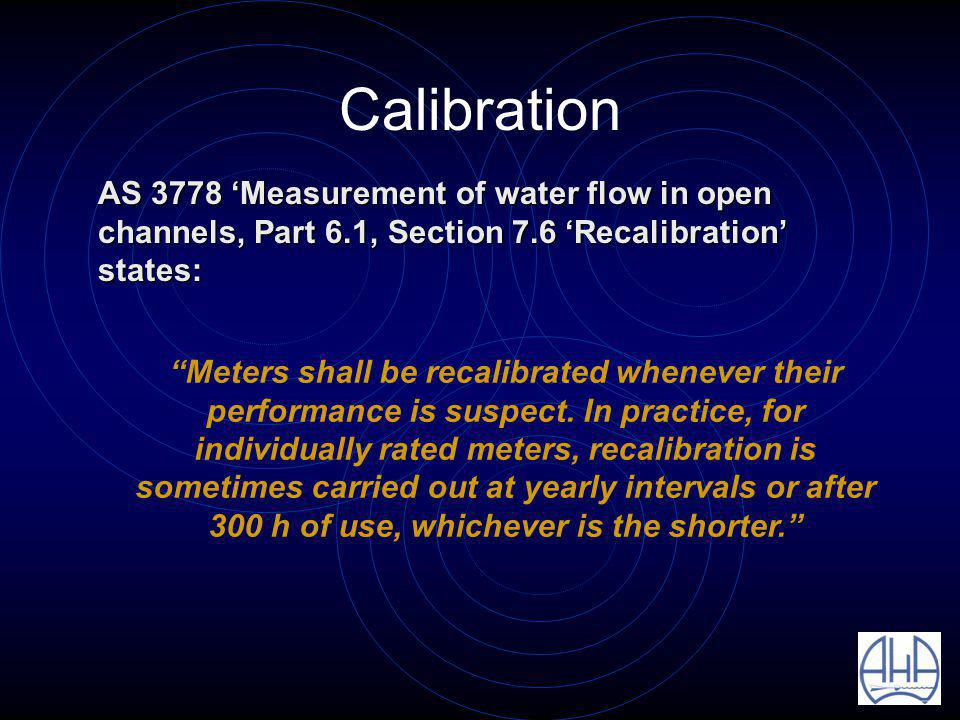 Calibration AS 3778 Measurement of water flow in open channels, Part 6.1, Section 7.6 Recalibration states: AS 3778 Measurement of water flow in open channels, Part 6.1, Section 7.6 Recalibration states: Meters shall be recalibrated whenever their performance is suspect.