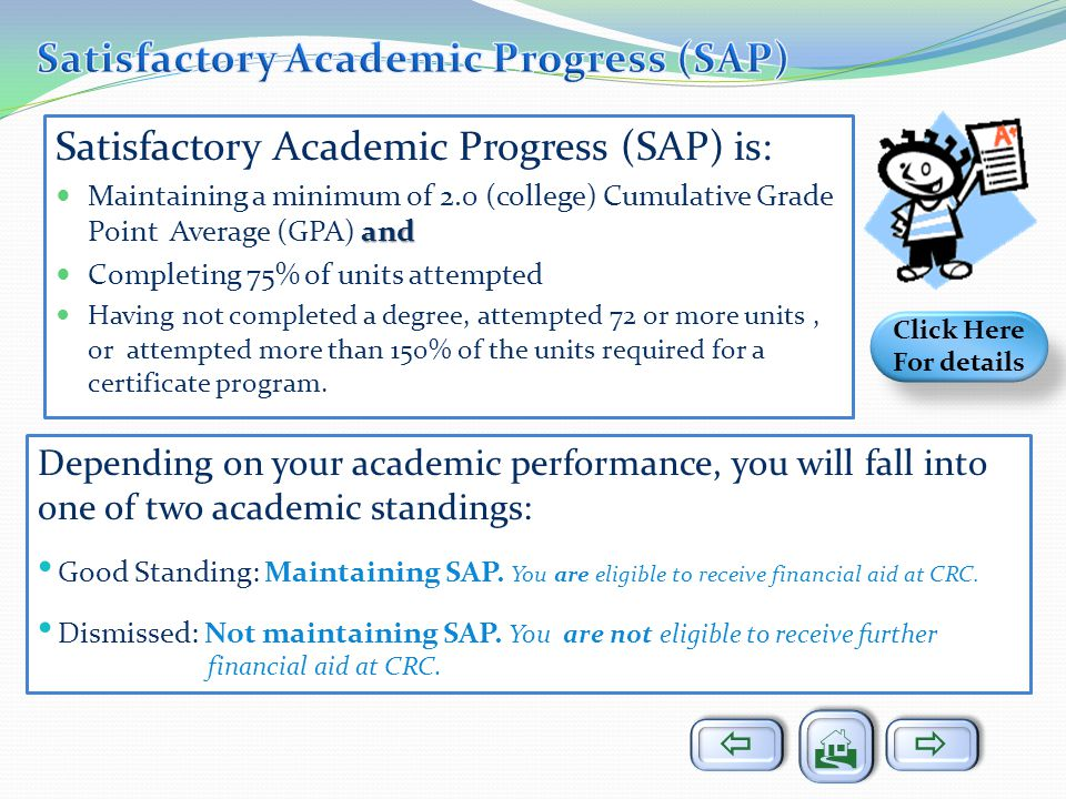 Satisfactory Academic Progress (SAP) is: and Maintaining a minimum of 2.0 (college) Cumulative Grade Point Average (GPA) and Completing 75% of units attempted Having not completed a degree, attempted 72 or more units, or attempted more than 150% of the units required for a certificate program.