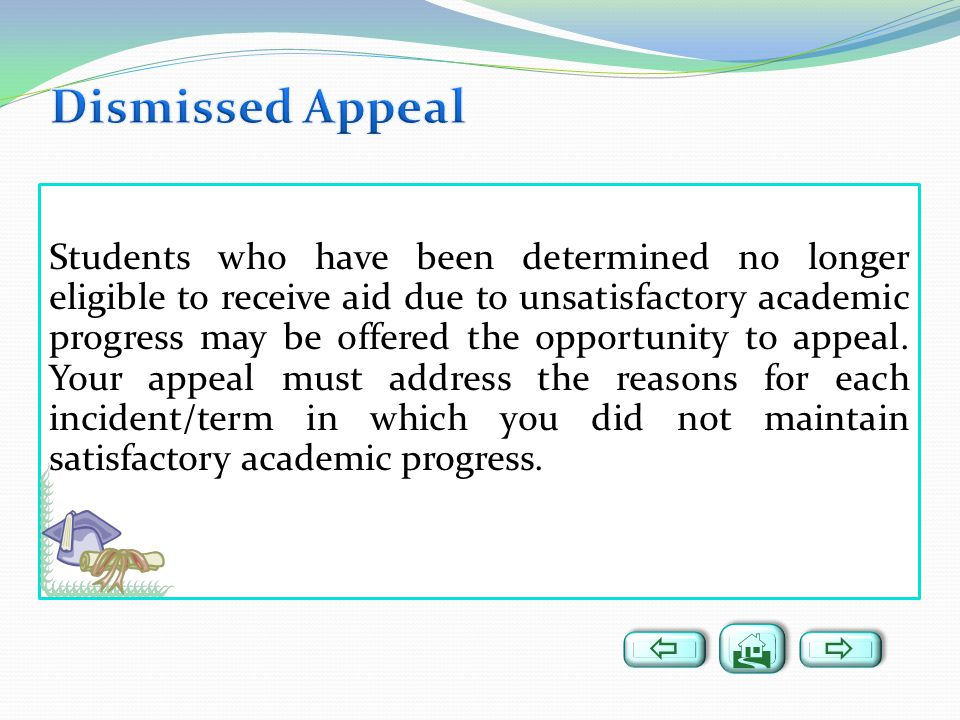 Students who have been determined no longer eligible to receive aid due to unsatisfactory academic progress may be offered the opportunity to appeal.