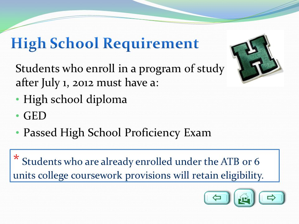 Students who enroll in a program of study after July 1, 2012 must have a: High school diploma GED Passed High School Proficiency Exam * Students who are already enrolled under the ATB or 6 units college coursework provisions will retain eligibility.