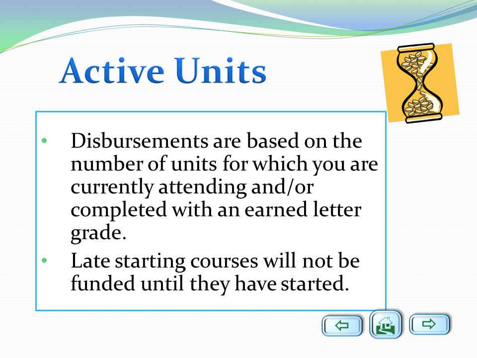 Disbursements are based on the number of units for which you are currently attending and/or completed with an earned letter grade. Late starting cours