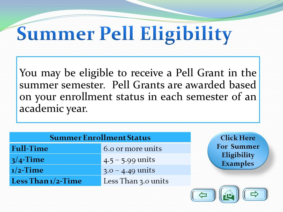 You may be eligible to receive a Pell Grant in the summer semester. Pell Grants are awarded based on your enrollment status in each semester of an aca