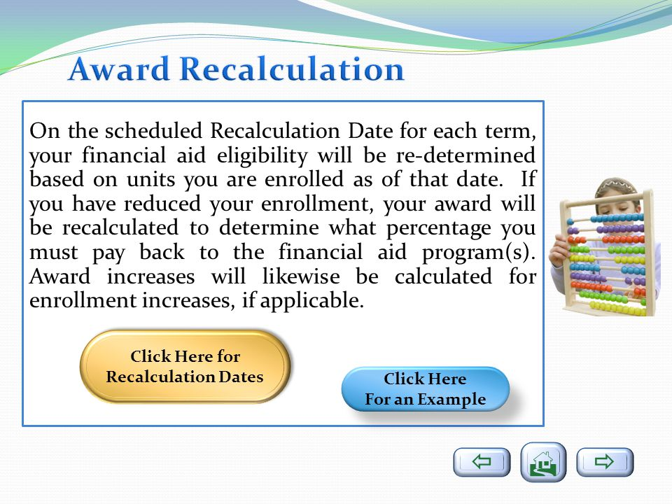 On the scheduled Recalculation Date for each term, your financial aid eligibility will be re-determined based on units you are enrolled as of that date.