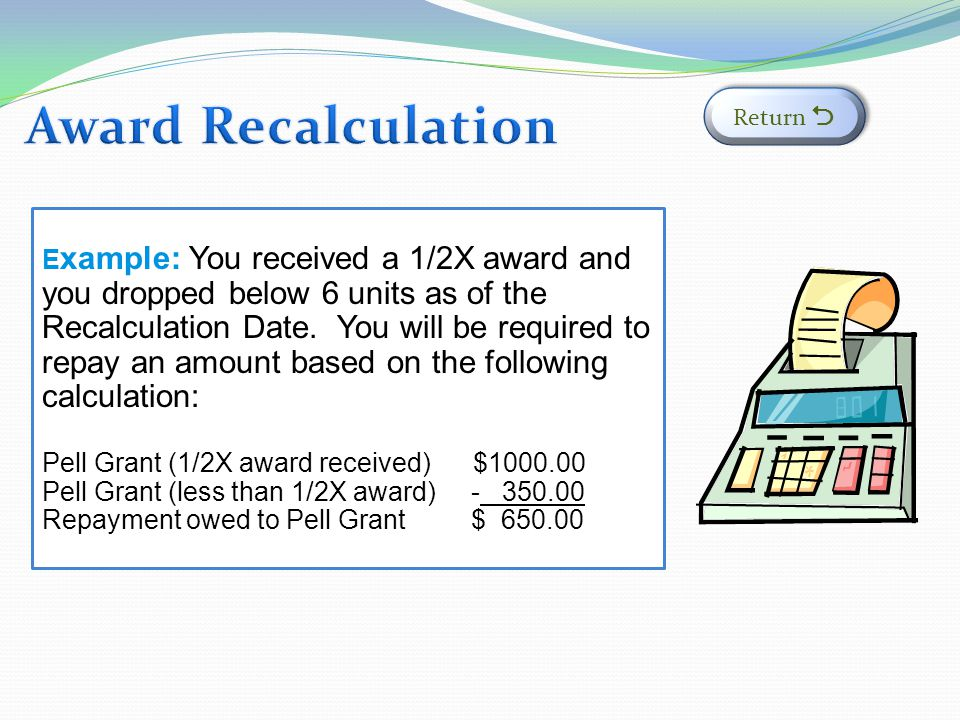E xample: You received a 1/2X award and you dropped below 6 units as of the Recalculation Date.