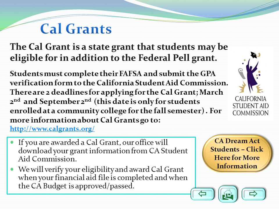 If you are awarded a Cal Grant, our office will download your grant information from CA Student Aid Commission. We will verify your eligibility and aw