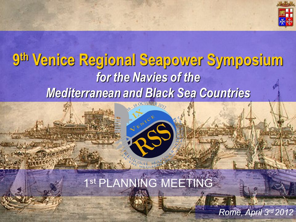 Rome, April 3 rd 2012 9 th Venice Regional Seapower Symposium for the Navies of the Mediterranean and Black Sea Countries 1 st PLANNING MEETING
