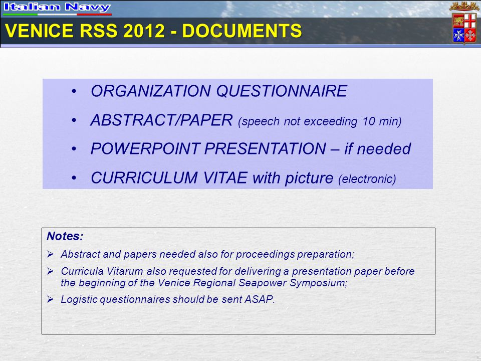VENICE RSS DOCUMENTS ORGANIZATION QUESTIONNAIRE ABSTRACT/PAPER (speech not exceeding 10 min) POWERPOINT PRESENTATION – if needed CURRICULUM VITAE with picture (electronic) Notes: Abstract and papers needed also for proceedings preparation; Curricula Vitarum also requested for delivering a presentation paper before the beginning of the Venice Regional Seapower Symposium; Logistic questionnaires should be sent ASAP.